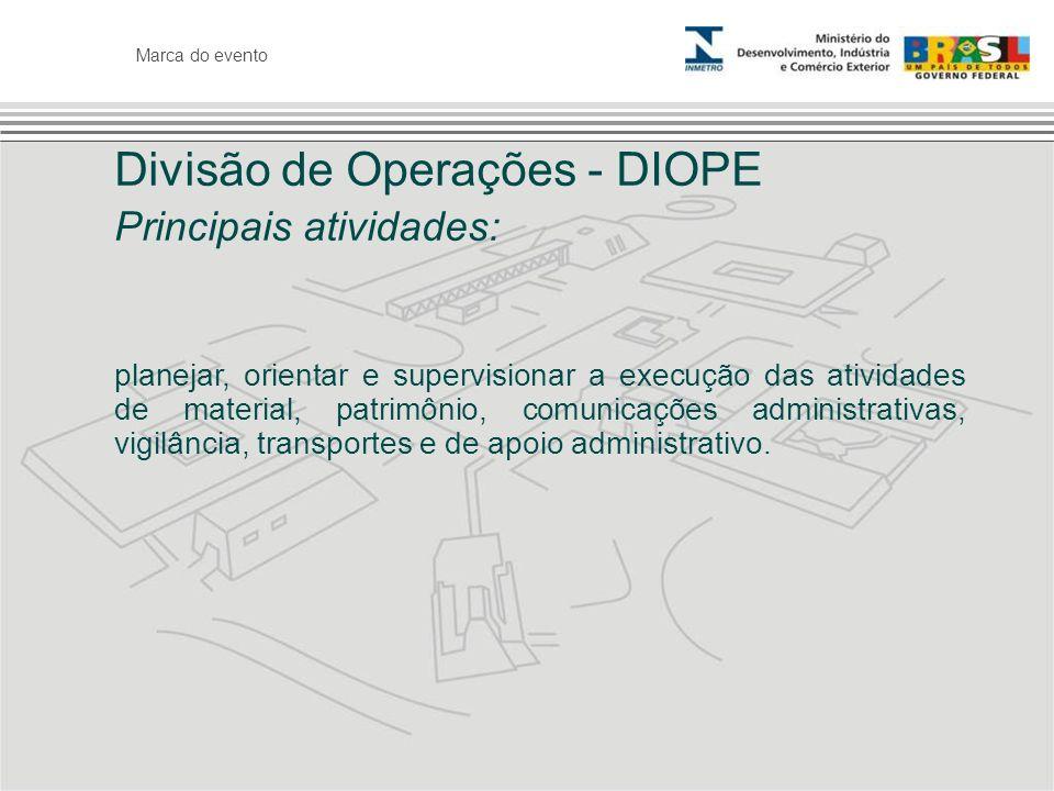 Marca do evento Divisão de Operações - DIOPE Principais atividades: planejar, orientar e supervisionar a execução das atividades de material, patrimôn