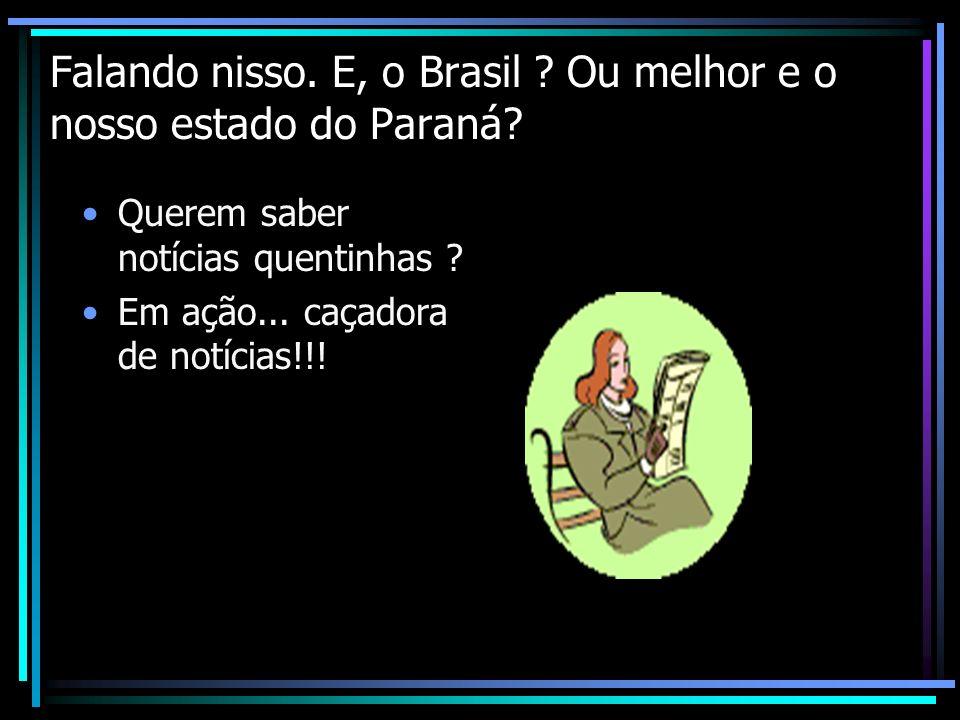 Falando nisso. E, o Brasil ? Ou melhor e o nosso estado do Paraná? Querem saber notícias quentinhas ? Em ação... caçadora de notícias!!!