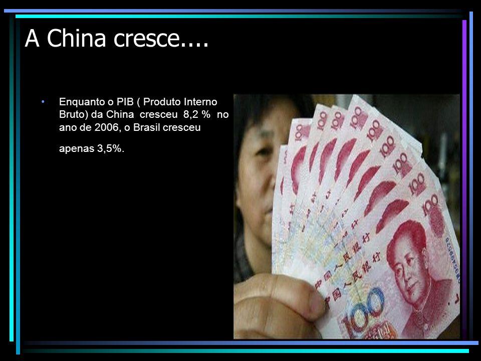 A China cresce.... Enquanto o PIB ( Produto Interno Bruto) da China cresceu 8,2 % no ano de 2006, o Brasil cresceu apenas 3,5%.