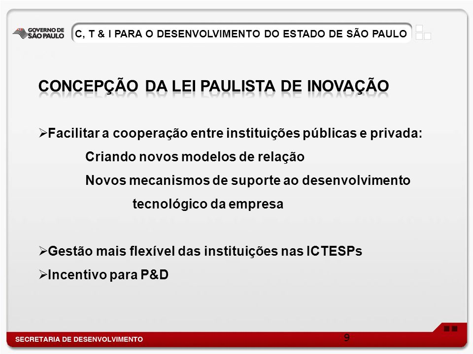 Facilitar a cooperação entre instituições públicas e privada: Criando novos modelos de relação Novos mecanismos de suporte ao desenvolvimento tecnológico da empresa Gestão mais flexível das instituições nas ICTESPs Incentivo para P&D 9 C, T & I PARA O DESENVOLVIMENTO DO ESTADO DE SÃO PAULO
