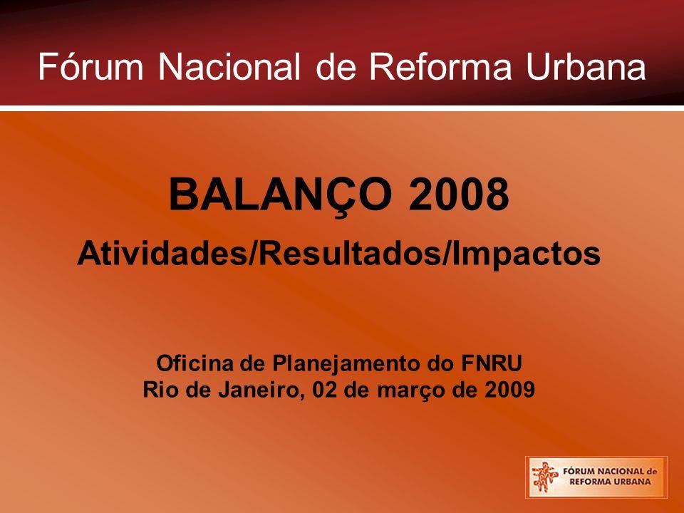 Fórum Nacional de Reforma Urbana BALANÇO 2008 Atividades/Resultados/Impactos Oficina de Planejamento do FNRU Rio de Janeiro, 02 de março de 2009