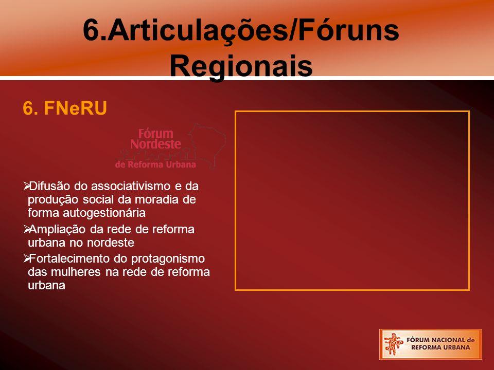 6.Articulações/Fóruns Regionais 6. FNeRU Difusão do associativismo e da produção social da moradia de forma autogestionária Ampliação da rede de refor
