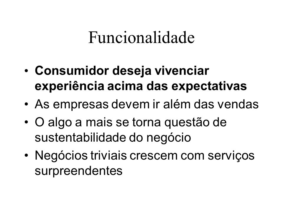 Funcionalidade Consumidor deseja vivenciar experiência acima das expectativas As empresas devem ir além das vendas O algo a mais se torna questão de s