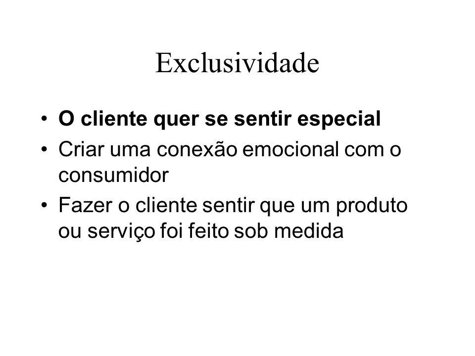 Exclusividade O cliente quer se sentir especial Criar uma conexão emocional com o consumidor Fazer o cliente sentir que um produto ou serviço foi feit