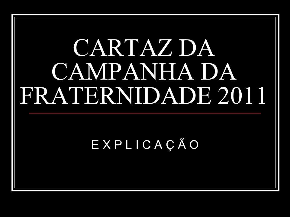 CARTAZ DA CAMPANHA DA FRATERNIDADE 2011 E X P L I C A Ç Ã O