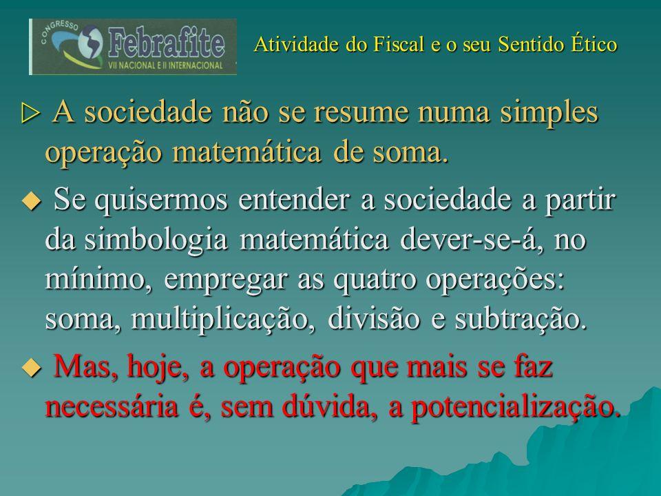 Atividade do Fiscal e o seu Sentido Ético Atividade do Fiscal e o seu Sentido Ético A sociedade não se resume numa simples operação matemática de soma
