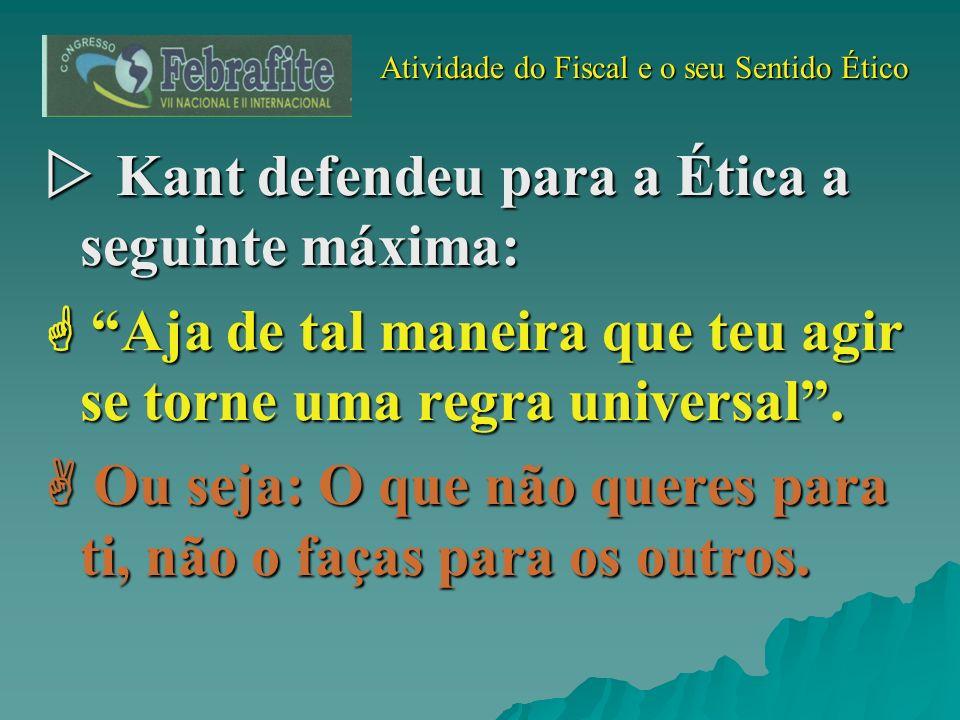 Atividade do Fiscal e o seu Sentido Ético Atividade do Fiscal e o seu Sentido Ético Kant defendeu para a Ética a seguinte máxima: Kant defendeu para a