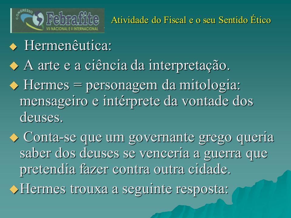 Atividade do Fiscal e o seu Sentido Ético Atividade do Fiscal e o seu Sentido Ético Hermenêutica: Hermenêutica: A arte e a ciência da interpretação. A