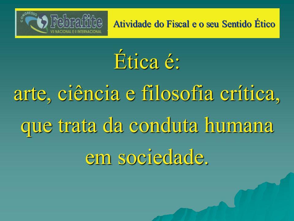 Ética é: arte, ciência e filosofia crítica, que trata da conduta humana em sociedade.