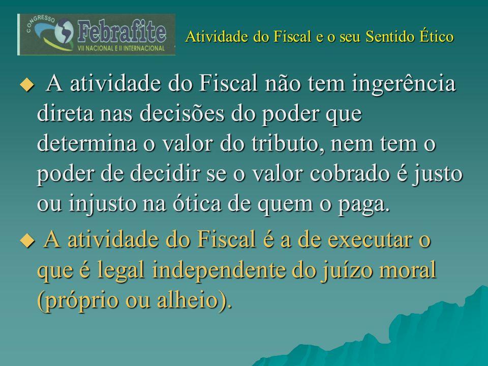 Atividade do Fiscal e o seu Sentido Ético Atividade do Fiscal e o seu Sentido Ético A atividade do Fiscal não tem ingerência direta nas decisões do po