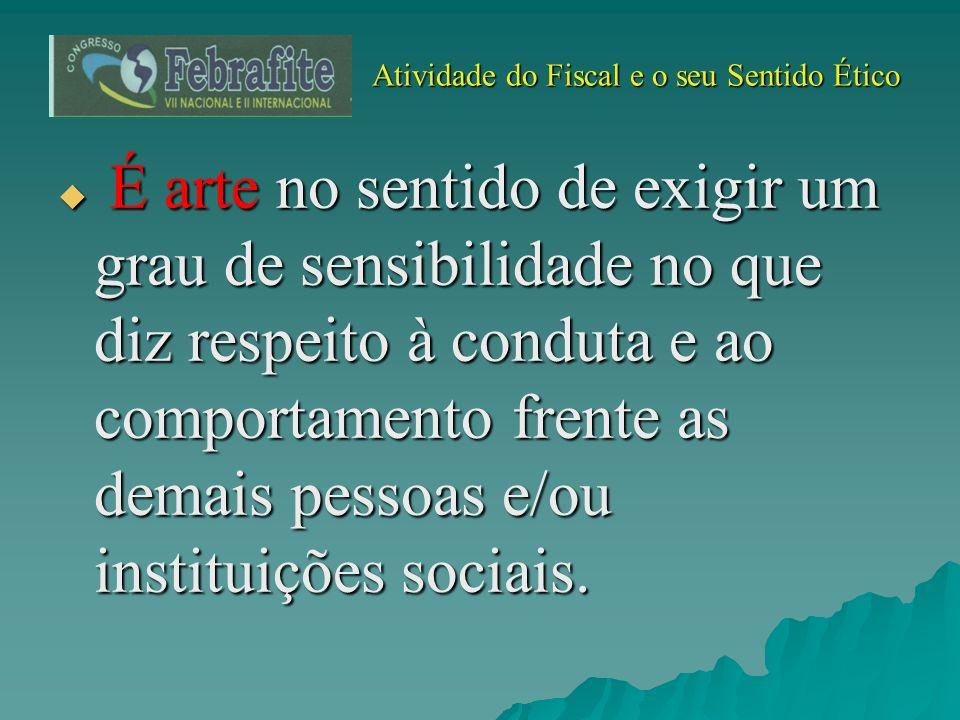 Atividade do Fiscal e o seu Sentido Ético Atividade do Fiscal e o seu Sentido Ético É arte no sentido de exigir um grau de sensibilidade no que diz re
