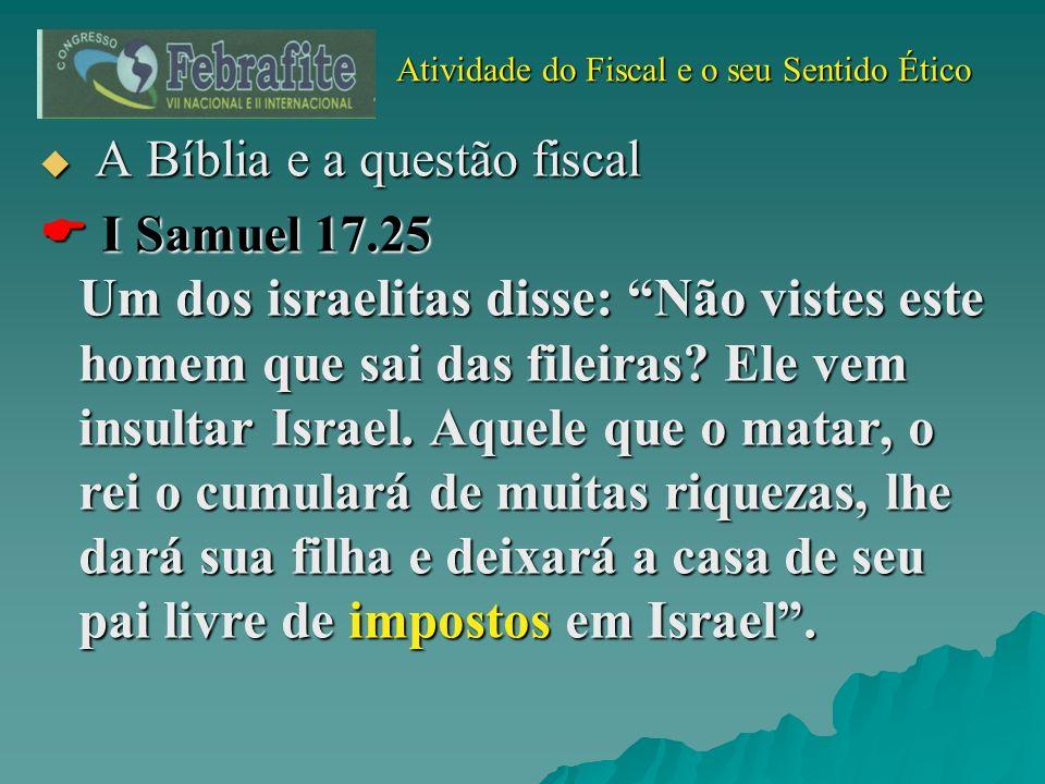 Atividade do Fiscal e o seu Sentido Ético Atividade do Fiscal e o seu Sentido Ético A Bíblia e a questão fiscal A Bíblia e a questão fiscal I Samuel 1