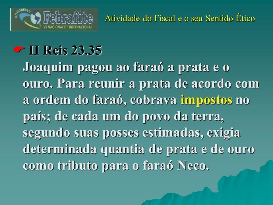 Atividade do Fiscal e o seu Sentido Ético Atividade do Fiscal e o seu Sentido Ético II Reis 23.35 Joaquim pagou ao faraó a prata e o ouro. Para reunir