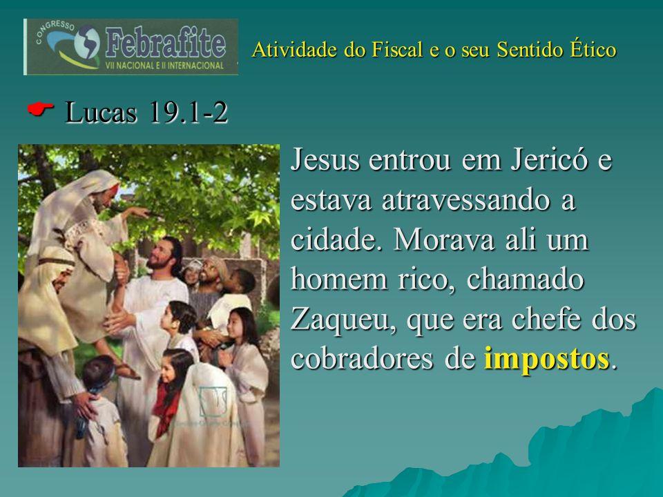 Atividade do Fiscal e o seu Sentido Ético Atividade do Fiscal e o seu Sentido Ético Lucas 19.1-2 Lucas 19.1-2 Jesus entrou em Jericó e estava atravess