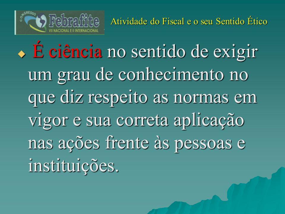 Atividade do Fiscal e o seu Sentido Ético Atividade do Fiscal e o seu Sentido Ético É ciência no sentido de exigir um grau de conhecimento no que diz