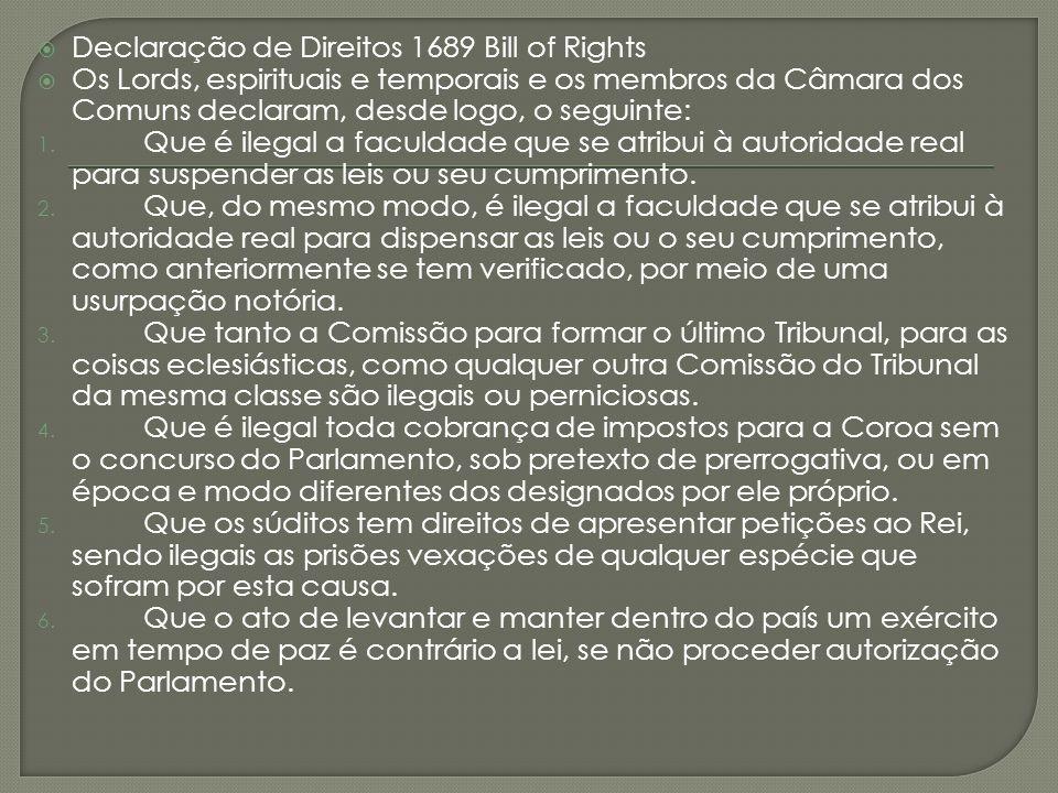 Declaração de Direitos 1689 Bill of Rights Os Lords, espirituais e temporais e os membros da Câmara dos Comuns declaram, desde logo, o seguinte: 1. Qu