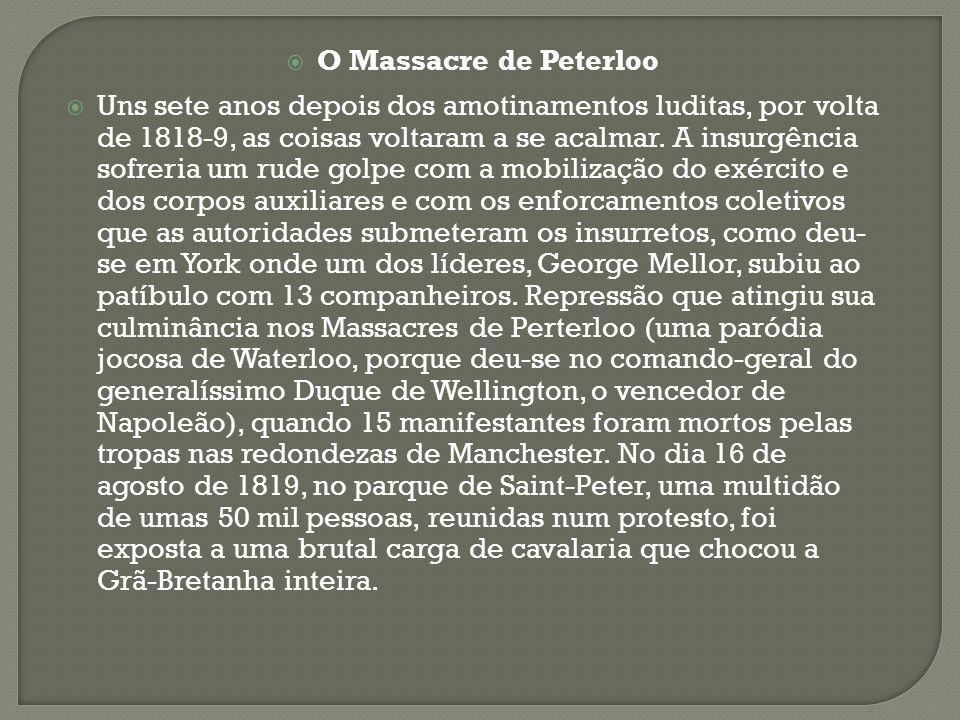 O Massacre de Peterloo Uns sete anos depois dos amotinamentos luditas, por volta de 1818-9, as coisas voltaram a se acalmar. A insurgência sofreria um