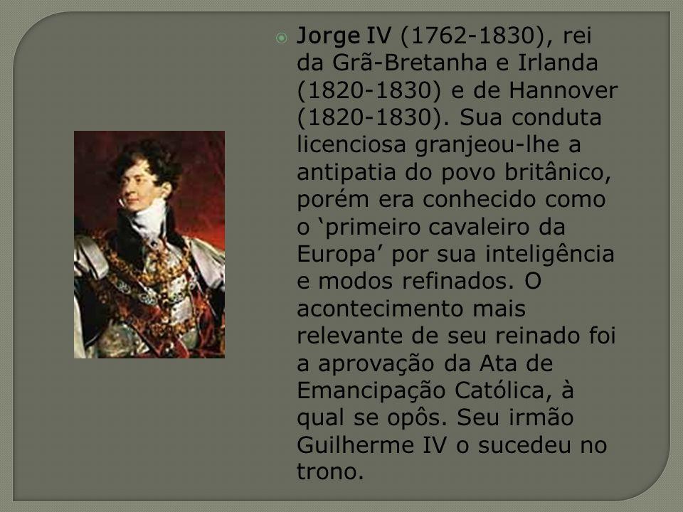 Jorge IV (1762-1830), rei da Grã-Bretanha e Irlanda (1820-1830) e de Hannover (1820-1830). Sua conduta licenciosa granjeou-lhe a antipatia do povo bri
