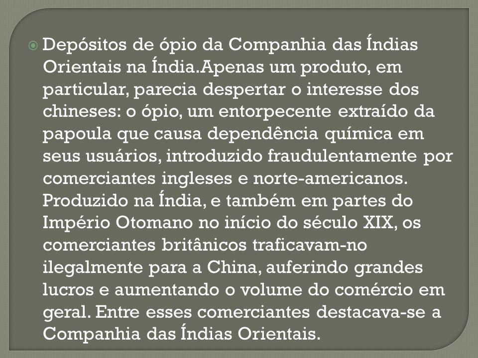 Depósitos de ópio da Companhia das Índias Orientais na Índia.Apenas um produto, em particular, parecia despertar o interesse dos chineses: o ópio, um