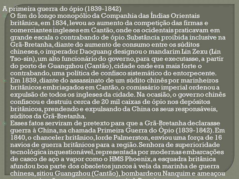A primeira guerra do ópio (1839-1842) O fim do longo monopólio da Companhia das Índias Orientais britânica, em 1834, levou ao aumento da competição da