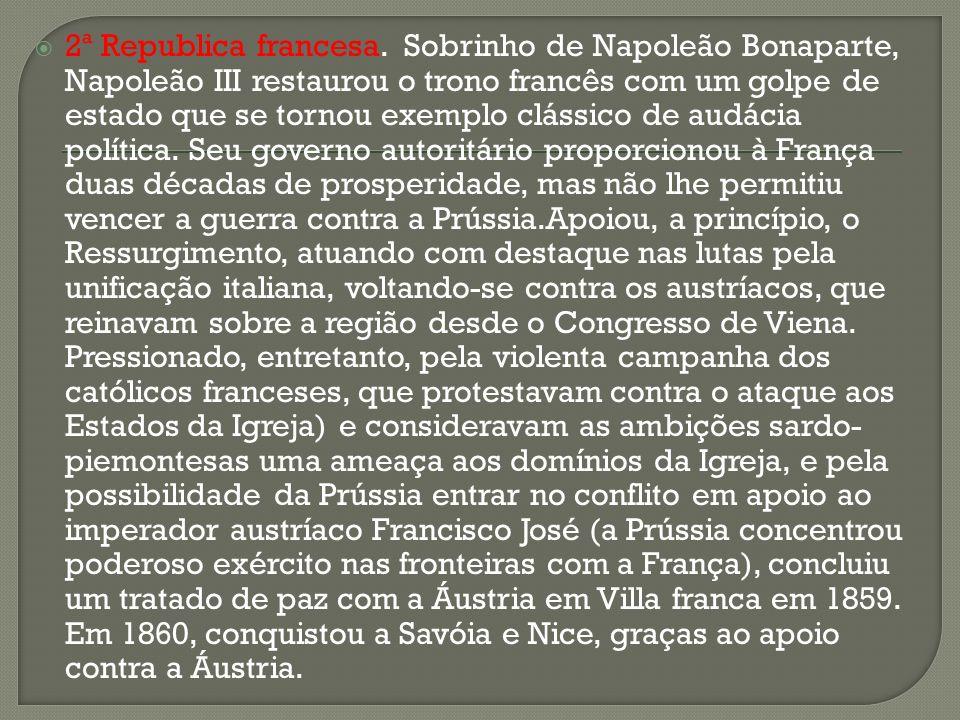 2ª Republica francesa. Sobrinho de Napoleão Bonaparte, Napoleão III restaurou o trono francês com um golpe de estado que se tornou exemplo clássico de