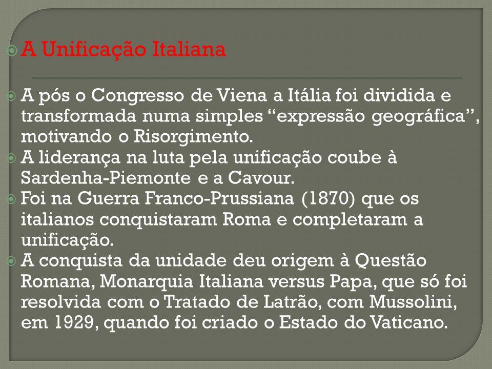A Unificação Italiana A pós o Congresso de Viena a Itália foi dividida e transformada numa simples expressão geográfica, motivando o Risorgimento. A l