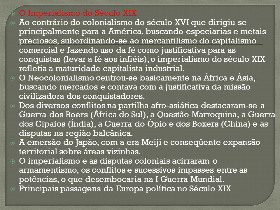O Imperialismo do Século XIX Ao contrário do colonialismo do século XVI que dirigiu-se principalmente para a América, buscando especiarias e metais pr