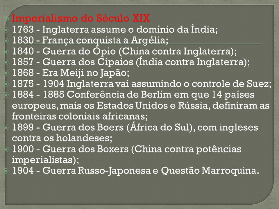 Imperialismo do Século XIX 1763 - Inglaterra assume o domínio da Índia; 1830 - França conquista a Argélia; 1840 - Guerra do Ópio (China contra Inglate