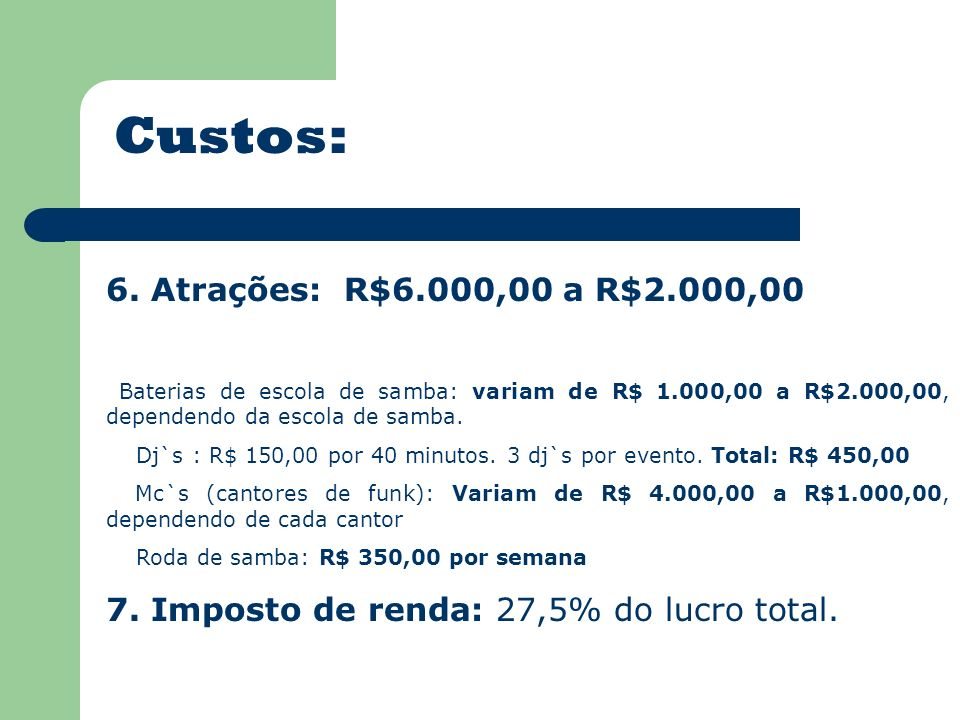 Custos: 6. Atrações: R$6.000,00 a R$2.000,00 Baterias de escola de samba: variam de R$ 1.000,00 a R$2.000,00, dependendo da escola de samba. Dj`s : R$