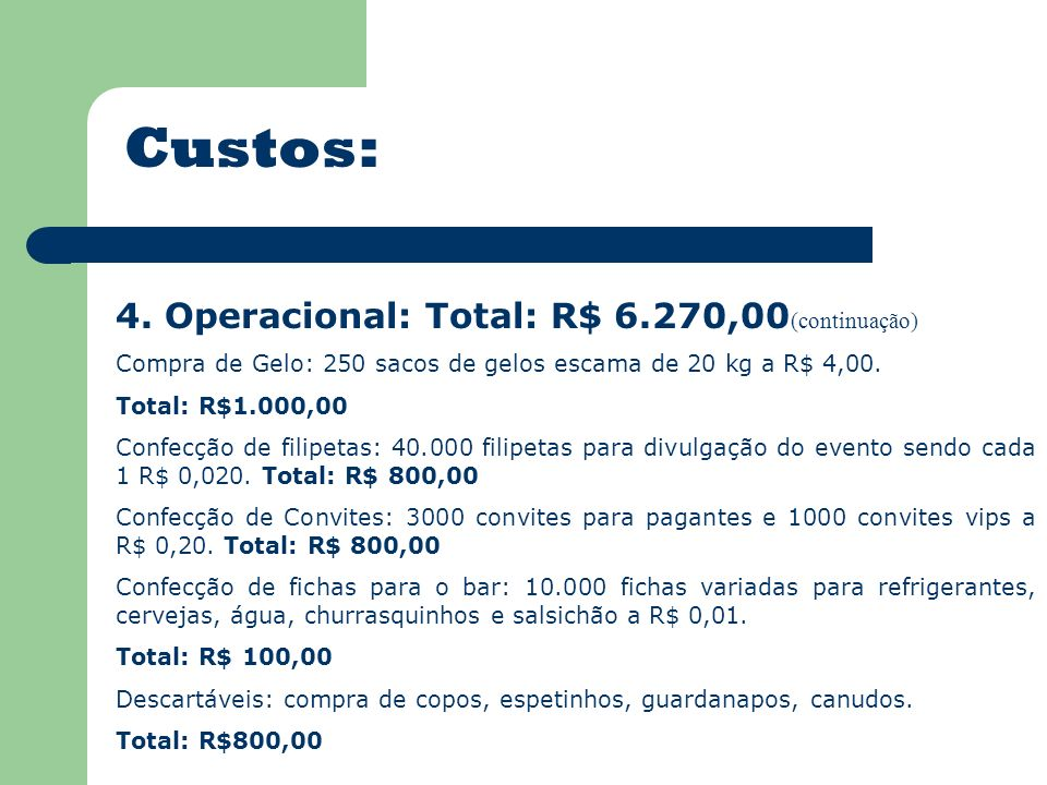 Custos: 4. Operacional: Total: R$ 6.270,00 (continuação) Compra de Gelo: 250 sacos de gelos escama de 20 kg a R$ 4,00. Total: R$1.000,00 Confecção de