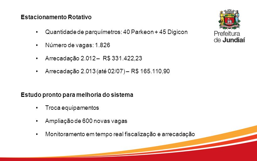 Estacionamento Rotativo Quantidade de parquímetros: 40 Parkeon + 45 Digicon Número de vagas: 1.826 Arrecadação 2.012 – R$ 331.422,23 Arrecadação 2.013