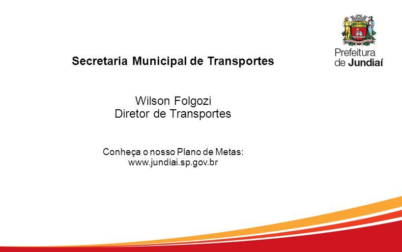 Secretaria Municipal de Transportes Wilson Folgozi Diretor de Transportes Conheça o nosso Plano de Metas: www.jundiai.sp.gov.br