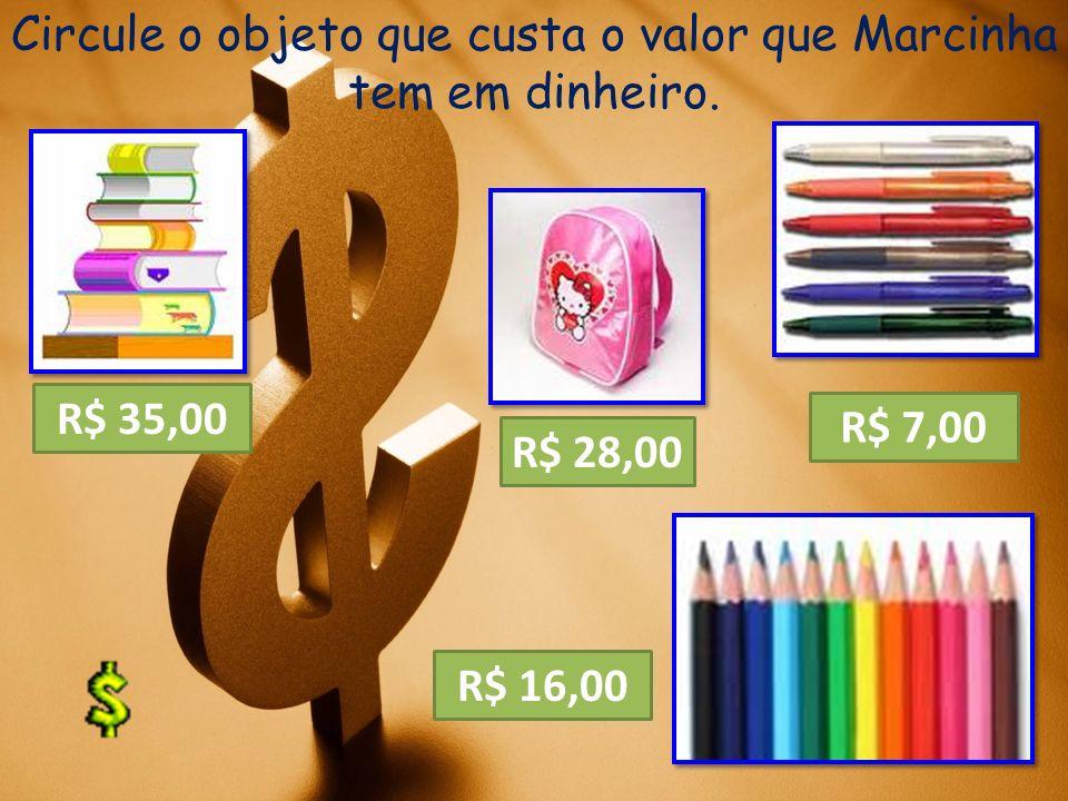 Circule o objeto que custa o valor que Marcinha tem em dinheiro. R$ 28,00 R$ 35,00 R$ 7,00 R$ 16,00