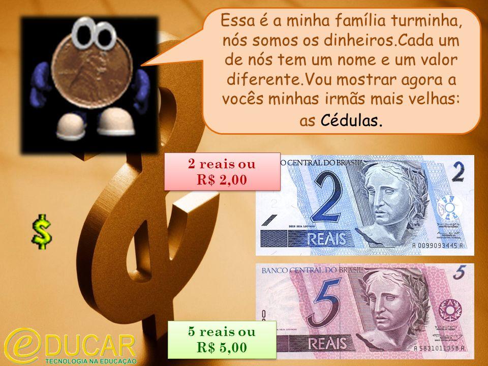 5 reais ou R$ 5,00 5 reais ou R$ 5,00 2 reais ou R$ 2,00 2 reais ou R$ 2,00 Essa é a minha família turminha, nós somos os dinheiros.Cada um de nós tem um nome e um valor diferente.Vou mostrar agora a vocês minhas irmãs mais velhas: as Cédulas.