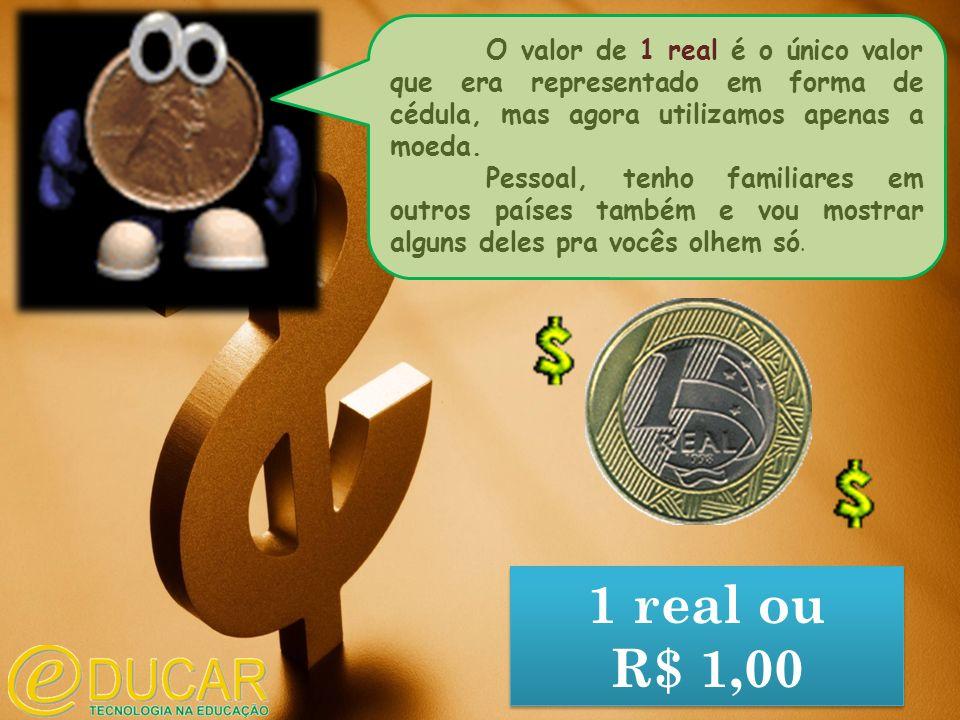 1 real ou R$ 1,00 1 real ou R$ 1,00 O valor de 1 real é o único valor que era representado em forma de cédula, mas agora utilizamos apenas a moeda.