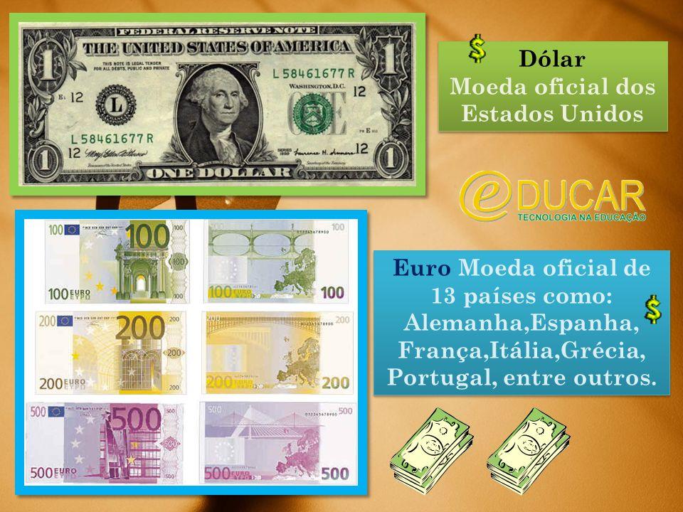 Dólar Moeda oficial dos Estados Unidos Dólar Moeda oficial dos Estados Unidos Euro Moeda oficial de 13 países como: Alemanha,Espanha, França,Itália,Grécia, Portugal, entre outros.