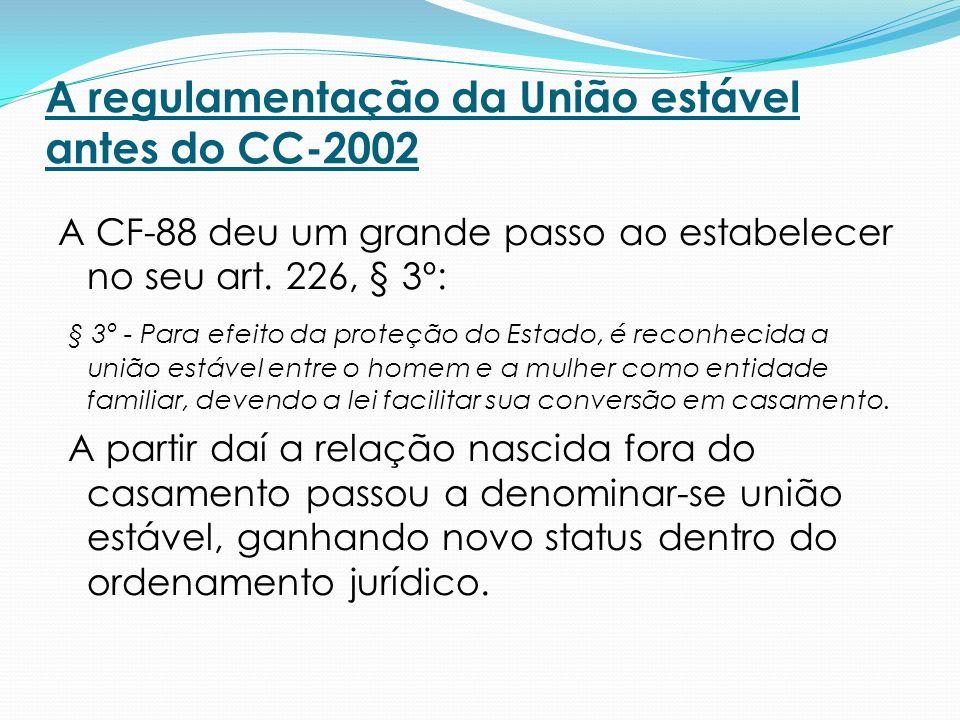 A regulamentação da União estável antes do CC-2002 A CF-88 deu um grande passo ao estabelecer no seu art. 226, § 3º: § 3º - Para efeito da proteção do