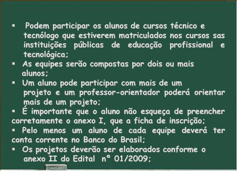 Podem participar os alunos de cursos técnico e tecnólogo que estiverem matriculados nos cursos sas instituições públicas de educação profissional e tecnológica; As equipes serão compostas por dois ou mais alunos; Um aluno pode participar com mais de um projeto e um professor-orientador poderá orientar mais de um projeto; É importante que o aluno não esqueça de preencher corretamente o anexo I, que a ficha de inscrição; Pelo menos um aluno de cada equipe deverá ter conta corrente no Banco do Brasil; Os projetos deverão ser elaborados conforme o anexo II do Edital nº 01/2009; Podem participar os alunos de cursos técnico e tecnólogo que estiverem matriculados nos cursos sas instituições públicas de educação profissional e tecnológica; As equipes serão compostas por dois ou mais alunos; Um aluno pode participar com mais de um projeto e um professor-orientador poderá orientar mais de um projeto; É importante que o aluno não esqueça de preencher corretamente o anexo I, que a ficha de inscrição; Pelo menos um aluno de cada equipe deverá ter conta corrente no Banco do Brasil; Os projetos deverão ser elaborados conforme o anexo II do Edital nº 01/2009;