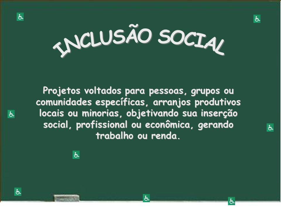 Projetos voltados para pessoas, grupos ou comunidades específicas, arranjos produtivos locais ou minorias, objetivando sua inserção social, profissional ou econômica, gerando trabalho ou renda.