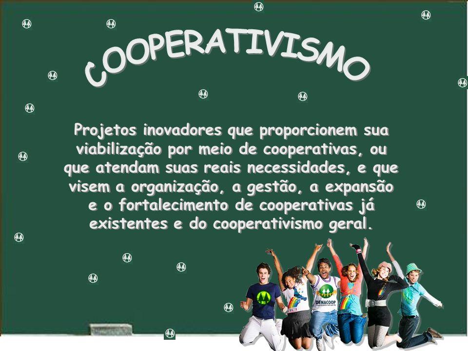 Projetos inovadores que proporcionem sua viabilização por meio de cooperativas, ou que atendam suas reais necessidades, e que visem a organização, a gestão, a expansão e o fortalecimento de cooperativas já existentes e do cooperativismo geral.