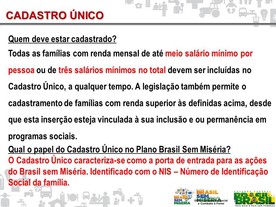 CADASTRO ÚNICO Quem deve estar cadastrado? Todas as famílias com renda mensal de até meio salário mínimo por pessoa ou de três salários mínimos no tot