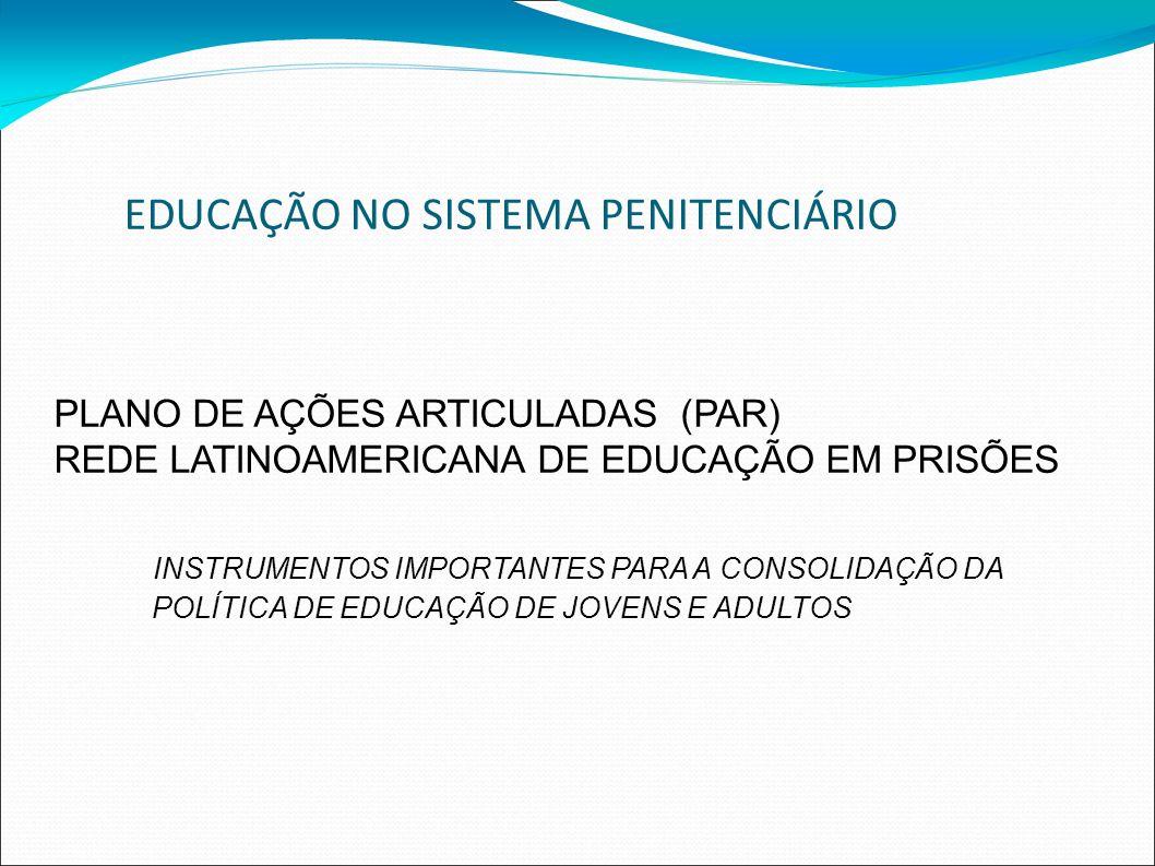 EDUCAÇÃO NO SISTEMA PENITENCIÁRIO PLANO DE AÇÕES ARTICULADAS (PAR) REDE LATINOAMERICANA DE EDUCAÇÃO EM PRISÕES INSTRUMENTOS IMPORTANTES PARA A CONSOLIDAÇÃO DA POLÍTICA DE EDUCAÇÃO DE JOVENS E ADULTOS