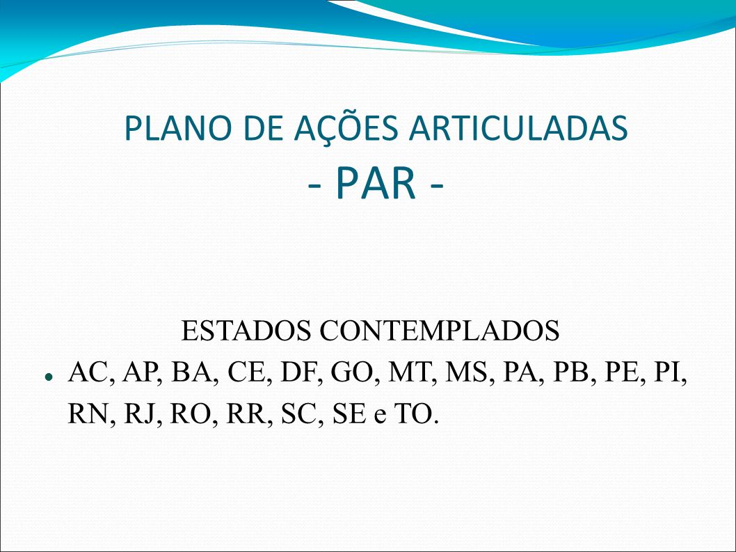 PLANO DE AÇÕES ARTICULADAS - PAR - ESTADOS CONTEMPLADOS AC, AP, BA, CE, DF, GO, MT, MS, PA, PB, PE, PI, RN, RJ, RO, RR, SC, SE e TO.