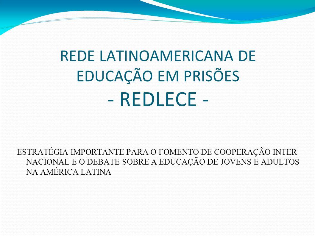 REDE LATINOAMERICANA DE EDUCAÇÃO EM PRISÕES - REDLECE - ESTRATÉGIA IMPORTANTE PARA O FOMENTO DE COOPERAÇÃO INTER NACIONAL E O DEBATE SOBRE A EDUCAÇÃO DE JOVENS E ADULTOS NA AMÉRICA LATINA