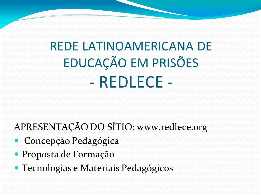 REDE LATINOAMERICANA DE EDUCAÇÃO EM PRISÕES - REDLECE - APRESENTAÇÃO DO SÍTIO: www.redlece.org Concepção Pedagógica Proposta de Formação Tecnologias e Materiais Pedagógicos