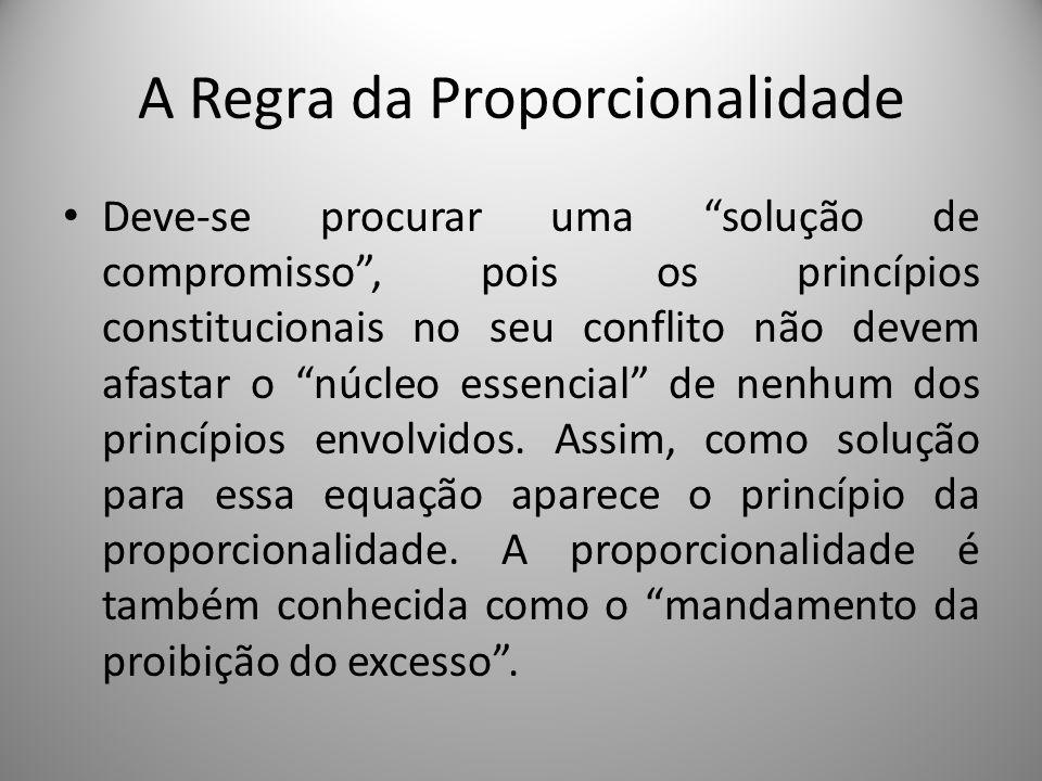 A Regra da Proporcionalidade Deve-se procurar uma solução de compromisso, pois os princípios constitucionais no seu conflito não devem afastar o núcle