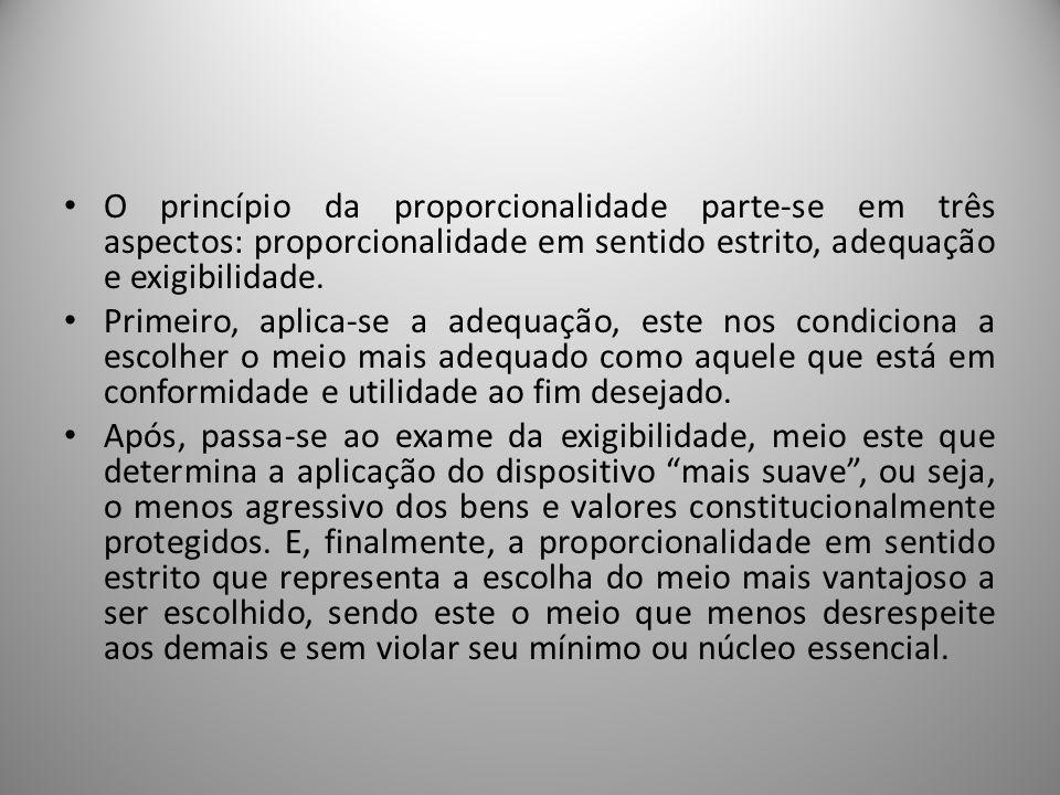 O princípio da proporcionalidade parte-se em três aspectos: proporcionalidade em sentido estrito, adequação e exigibilidade. Primeiro, aplica-se a ade