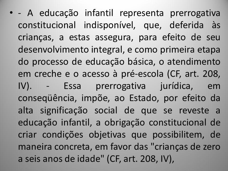 - A educação infantil representa prerrogativa constitucional indisponível, que, deferida às crianças, a estas assegura, para efeito de seu desenvolvim