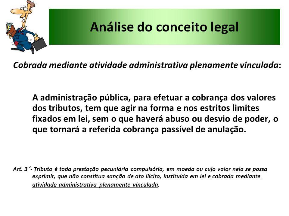 Análise do conceito legal Cobrada mediante atividade administrativa plenamente vinculada: A administração pública, para efetuar a cobrança dos valores