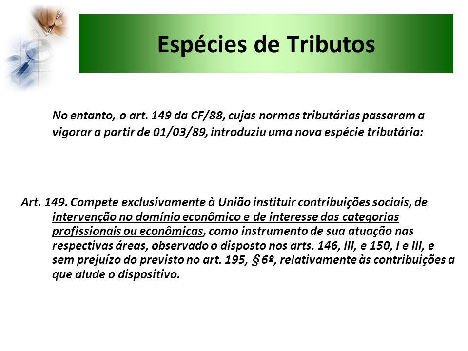 Espécies de Tributos No entanto, o art. 149 da CF/88, cujas normas tributárias passaram a vigorar a partir de 01/03/89, introduziu uma nova espécie tr